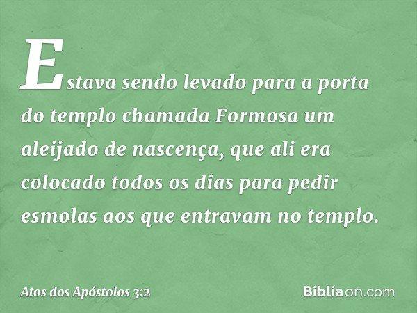 Estava sendo levado para a porta do templo chamada Formosa um aleijado de nascença, que ali era colocado todos os dias para pedir esmolas aos que entravam no te