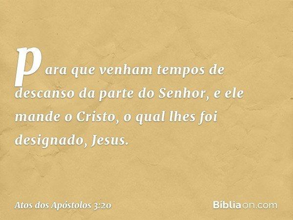 para que venham tempos de descanso da parte do Senhor, e ele mande o Cristo, o qual lhes foi designado, Jesus. -- Atos dos Apóstolos 3:20