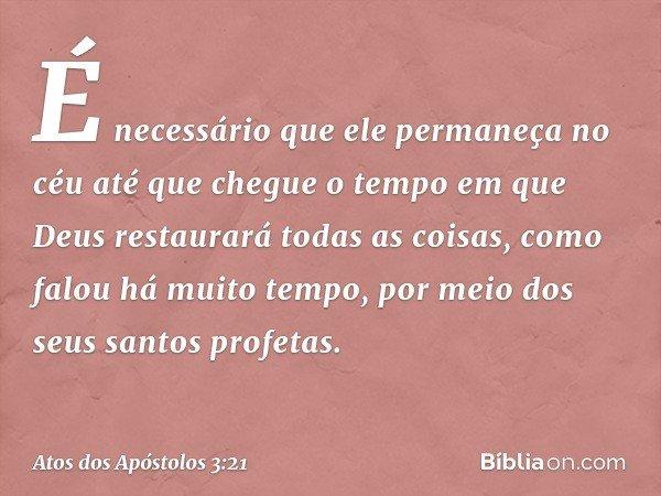 É necessário que ele permaneça no céu até que chegue o tempo em que Deus restaurará todas as coisas, como falou há muito tempo, por meio dos seus santos profeta