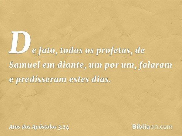 """""""De fato, todos os profetas, de Samuel em diante, um por um, falaram e predisseram estes dias. -- Atos dos Apóstolos 3:24"""
