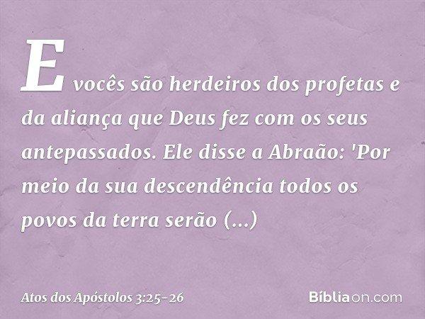E vocês são herdeiros dos profetas e da aliança que Deus fez com os seus antepassados. Ele disse a Abraão: 'Por meio da sua descendência todos os povos da terra