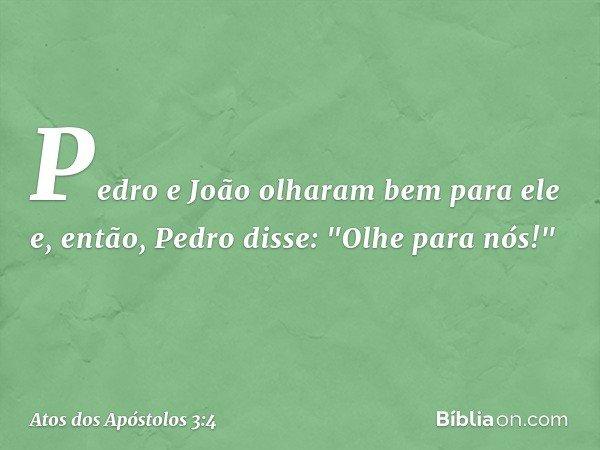 """Pedro e João olharam bem para ele e, então, Pedro disse: """"Olhe para nós!"""" -- Atos dos Apóstolos 3:4"""