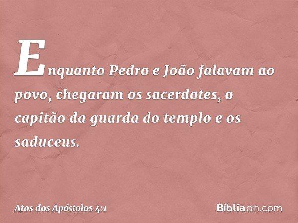 Enquanto Pedro e João falavam ao povo, chegaram os sacerdotes, o capitão da guarda do templo e os saduceus. -- Atos dos Apóstolos 4:1