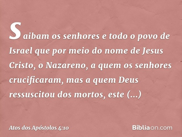 saibam os senhores e todo o povo de Israel que por meio do nome de Jesus Cristo, o Nazareno, a quem os senhores crucificaram, mas a quem Deus ressuscitou dos mo