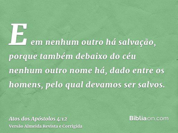 E em nenhum outro há salvação, porque também debaixo do céu nenhum outro nome há, dado entre os homens, pelo qual devamos ser salvos.