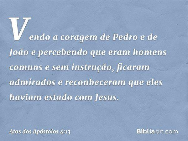 Vendo a coragem de Pedro e de João e percebendo que eram homens comuns e sem instrução, ficaram admirados e reconheceram que eles haviam estado com Jesus. -- At