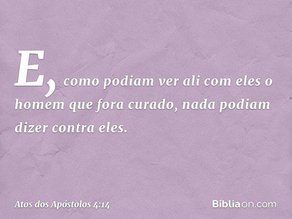 E, como podiam ver ali com eles o homem que fora curado, nada podiam dizer contra eles. -- Atos dos Apóstolos 4:14