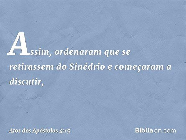 Assim, ordenaram que se retirassem do Sinédrio e começaram a discutir, -- Atos dos Apóstolos 4:15