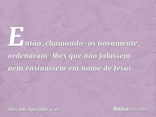 Então, chamando-os novamente, ordenaram-lhes que não falassem nem ensinassem em nome de Jesus. -- Atos dos Apóstolos 4:18