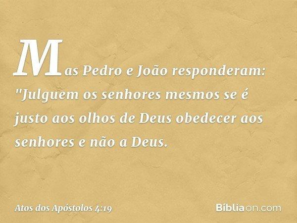 """Mas Pedro e João responderam: """"Julguem os senhores mesmos se é justo aos olhos de Deus obedecer aos senhores e não a Deus. -- Atos dos Apóstolos 4:19"""