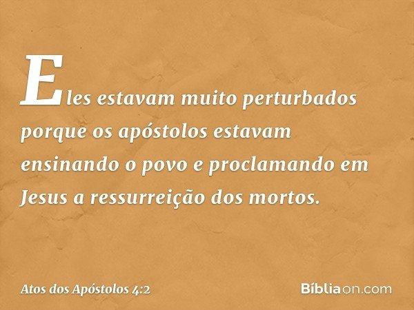 Eles estavam muito perturbados porque os apóstolos estavam ensinando o povo e proclamando em Jesus a ressurreição dos mortos. -- Atos dos Apóstolos 4:2