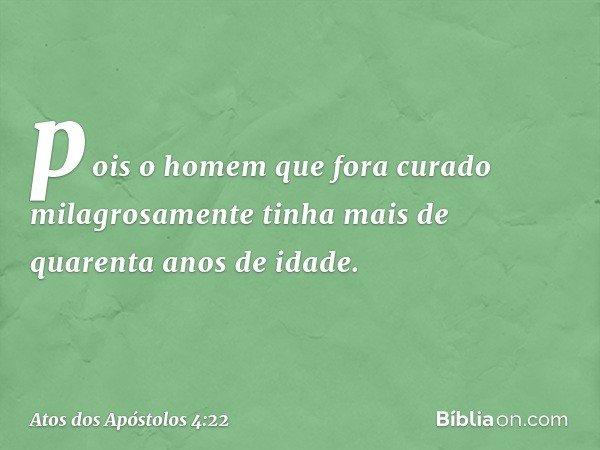 pois o homem que fora curado milagrosamente tinha mais de quarenta anos de idade. -- Atos dos Apóstolos 4:22