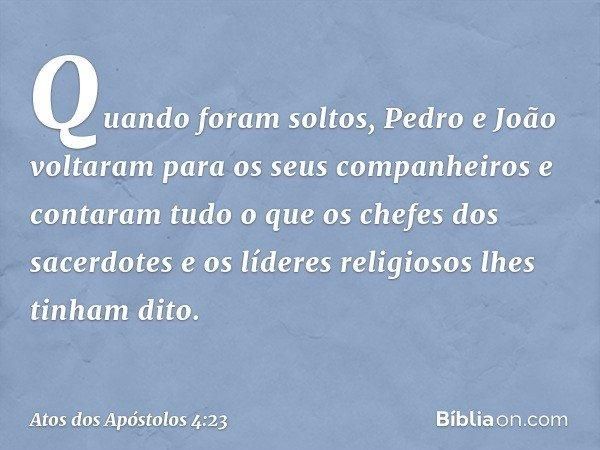 Quando foram soltos, Pedro e João voltaram para os seus companheiros e contaram tudo o que os chefes dos sacerdotes e os líderes religiosos lhes tinham dito. -- Ato