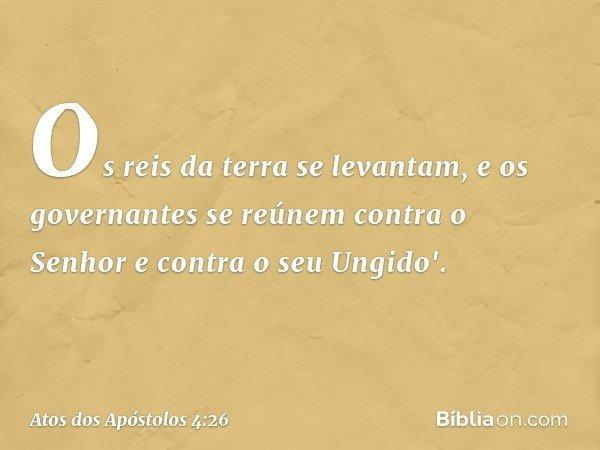 Os reis da terra se levantam, e os governantes se reúnem contra o Senhor e contra o seu Ungido'. -- Atos dos Apóstolos 4:26