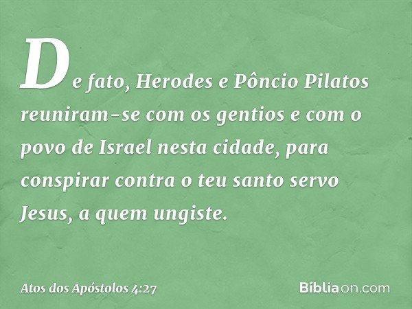 De fato, Herodes e Pôncio Pilatos reuniram-se com os gentios e com o povo de Israel nesta cidade, para conspirar contra o teu santo servo Jesus, a quem ungiste.