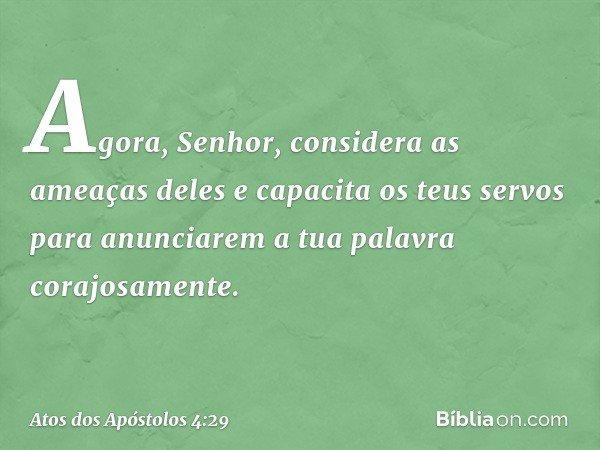 Agora, Senhor, considera as ameaças deles e capacita os teus servos para anunciarem a tua palavra corajosamente. -- Atos dos Apóstolos 4:29