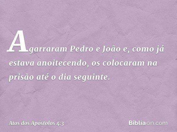 Agarraram Pedro e João e, como já estava anoitecendo, os colocaram na prisão até o dia seguinte. -- Atos dos Apóstolos 4:3