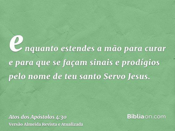 enquanto estendes a mão para curar e para que se façam sinais e prodígios pelo nome de teu santo Servo Jesus.