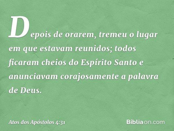 Depois de orarem, tremeu o lugar em que estavam reunidos; todos ficaram cheios do Espírito Santo e anunciavam corajosamente a palavra de Deus. -- Atos dos Apóst