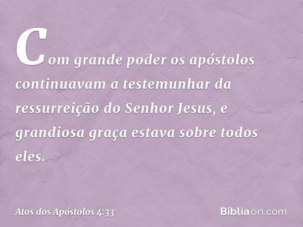 Com grande poder os apóstolos continuavam a testemunhar da ressurreição do Senhor Jesus, e grandiosa graça estava sobre todos eles. -- Atos dos Apóstolos 4:33