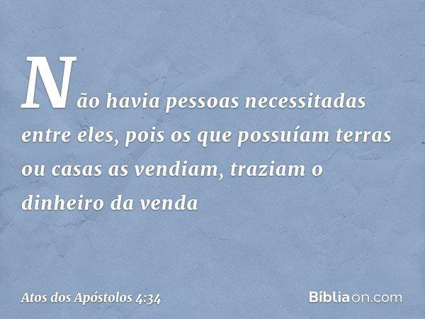 Não havia pessoas necessitadas entre eles, pois os que possuíam terras ou casas as vendiam, traziam o dinheiro da venda -- Atos dos Apóstolos 4:34