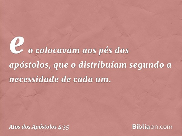 e o colocavam aos pés dos apóstolos, que o distribuíam segundo a necessidade de cada um. -- Atos dos Apóstolos 4:35