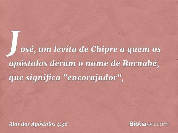 """José, um levita de Chipre a quem os apóstolos deram o nome de Barnabé, que significa """"encorajador"""", -- Atos dos Apóstolos 4:36"""