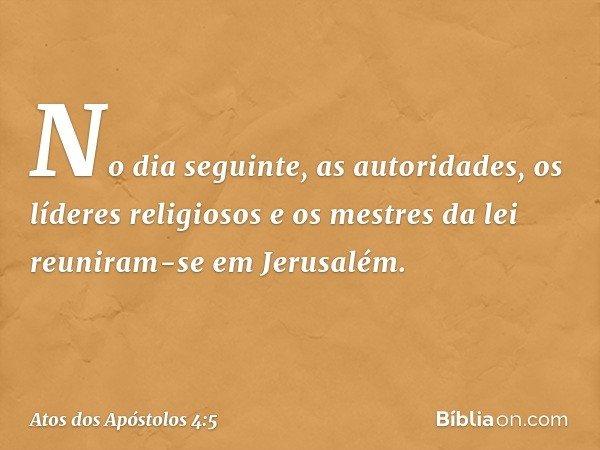 No dia seguinte, as autoridades, os líderes religiosos e os mestres da lei reuniram-se em Jerusalém. -- Atos dos Apóstolos 4:5