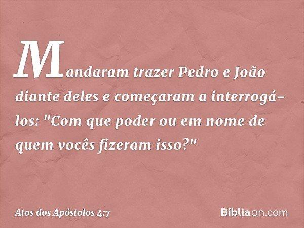 """Mandaram trazer Pedro e João diante deles e começaram a interrogá-los: """"Com que poder ou em nome de quem vocês fizeram isso?"""" -- Atos dos Apóstolos 4:7"""