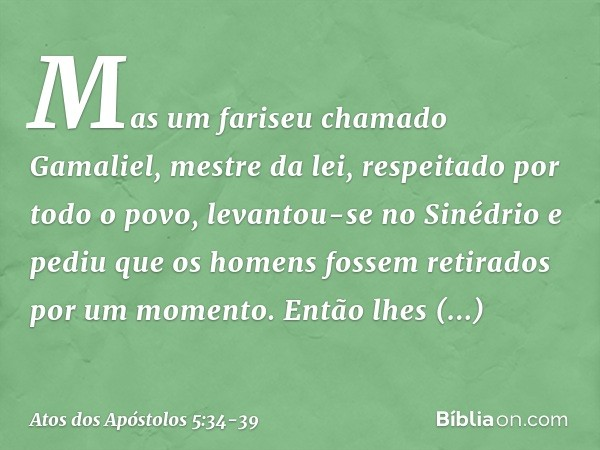 Mas um fariseu chamado Gamaliel, mestre da lei, respeitado por todo o povo, levantou-se no Sinédrio e pediu que os homens fossem retirados por um momento. Então