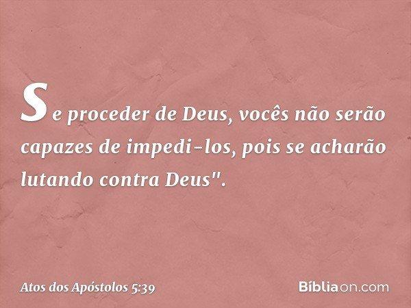 se proceder de Deus, vocês não serão capazes de impedi-los, pois se acharão lutando contra Deus