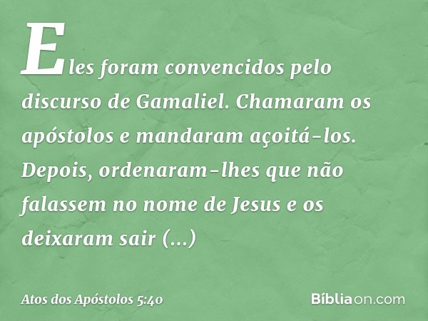 Eles foram convencidos pelo discurso de Gamaliel. Chamaram os apóstolos e mandaram açoitá-los. Depois, ordenaram-lhes que não falassem no nome de Jesus e os dei