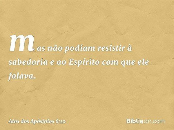 mas não podiam resistir à sabedoria e ao Espírito com que ele falava. -- Atos dos Apóstolos 6:10