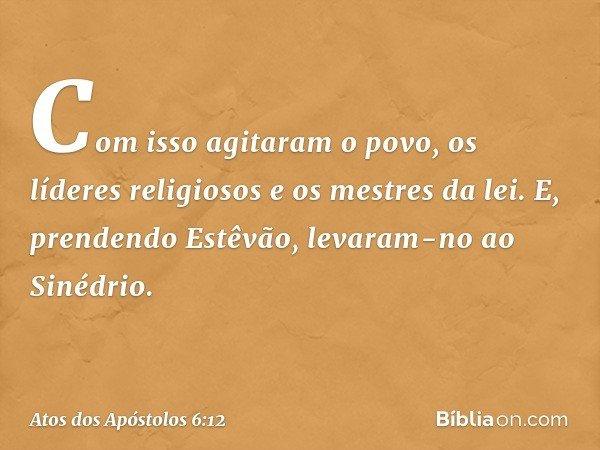 Com isso agitaram o povo, os líderes religiosos e os mestres da lei. E, prendendo Estêvão, levaram-no ao Sinédrio. -- Atos dos Apóstolos 6:12