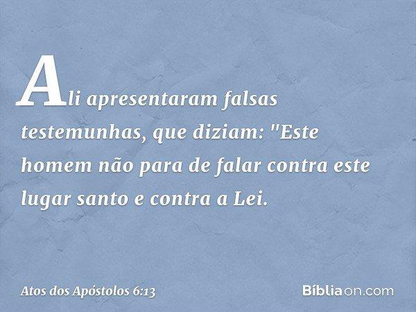 """Ali apresentaram falsas testemunhas, que diziam: """"Este homem não para de falar contra este lugar santo e contra a Lei. -- Atos dos Apóstolos 6:13"""