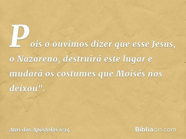 """Pois o ouvimos dizer que esse Jesus, o Nazareno, destruirá este lugar e mudará os costumes que Moisés nos deixou"""". -- Atos dos Apóstolos 6:14"""