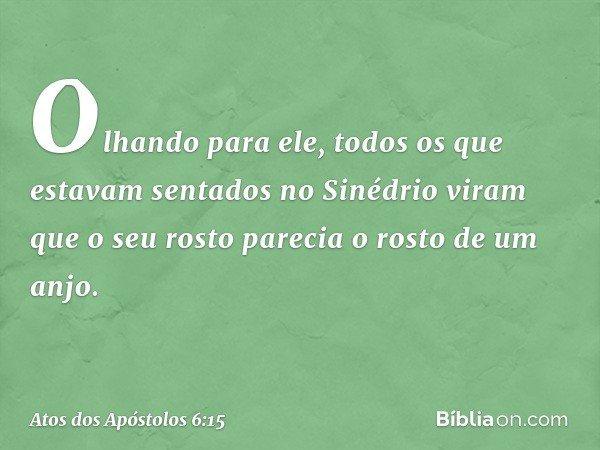Olhando para ele, todos os que estavam sentados no Sinédrio viram que o seu rosto parecia o rosto de um anjo. -- Atos dos Apóstolos 6:15
