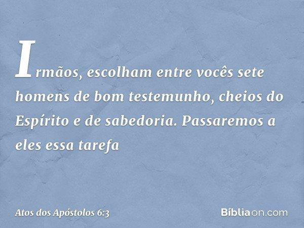 Irmãos, escolham entre vocês sete homens de bom testemunho, cheios do Espírito e de sabedoria. Passaremos a eles essa tarefa -- Atos dos Apóstolos 6:3