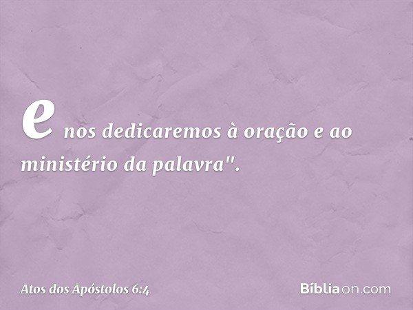 """e nos dedicaremos à oração e ao ministério da palavra"""". -- Atos dos Apóstolos 6:4"""