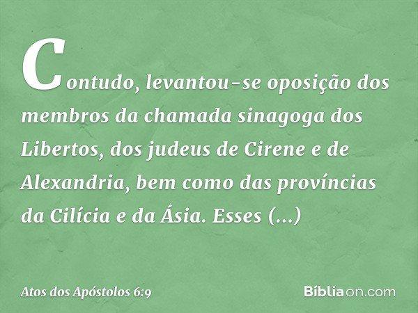 Contudo, levantou-se oposição dos membros da chamada sinagoga dos Libertos, dos judeus de Cirene e de Alexandria, bem como das províncias da Cilícia e da Ásia.