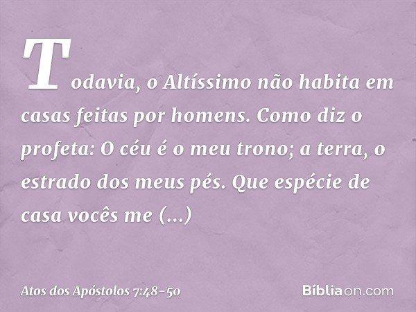 """""""Todavia, o Altíssimo não habita em casas feitas por homens. Como diz o profeta: """" 'O céu é o meu trono; a terra, o estrado dos meus pés. Que espécie de casa vo"""