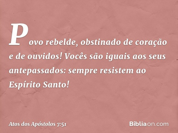 """""""Povo rebelde, obstinado de coração e de ouvidos! Vocês são iguais aos seus antepassados: sempre resistem ao Espírito Santo! -- Atos dos Apóstolos 7:51"""