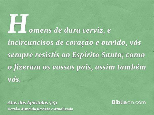 Homens de dura cerviz, e incircuncisos de coração e ouvido, vós sempre resistis ao Espírito Santo; como o fizeram os vossos pais, assim também vós.