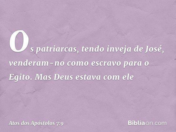 """""""Os patriarcas, tendo inveja de José, venderam-no como escravo para o Egito. Mas Deus estava com ele -- Atos dos Apóstolos 7:9"""