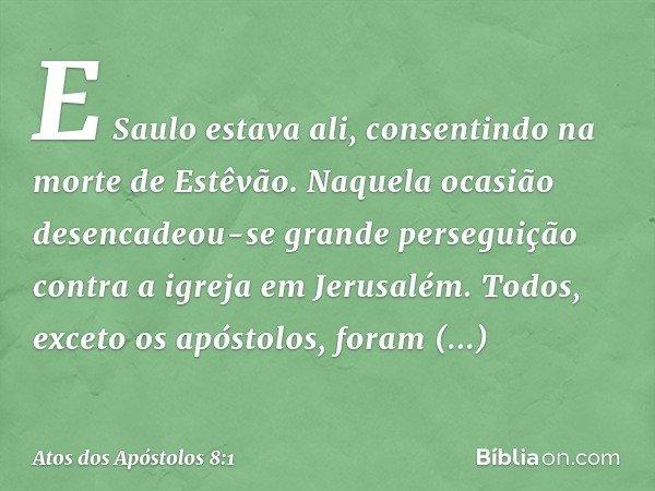 E Saulo estava ali, consentindo na morte de Estêvão. Naquela ocasião desencadeou-se grande perseguição contra a igreja em Jerusalém. Todos, exceto os apóstolos,