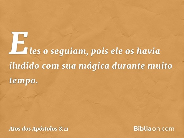 Eles o seguiam, pois ele os havia iludido com sua mágica durante muito tempo. -- Atos dos Apóstolos 8:11