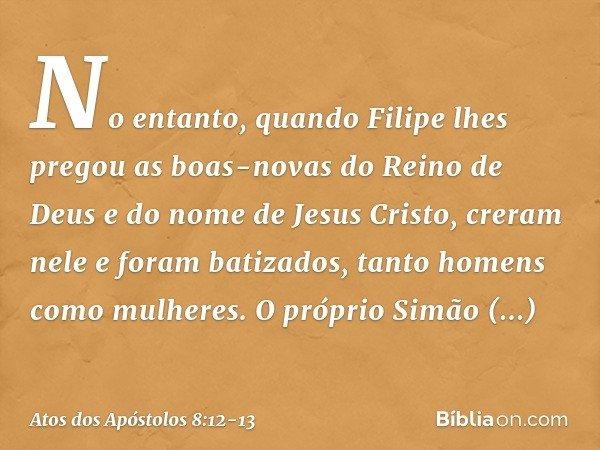 No entanto, quando Filipe lhes pregou as boas-novas do Reino de Deus e do nome de Jesus Cristo, creram nele e foram batizados, tanto homens como mulheres. O pró
