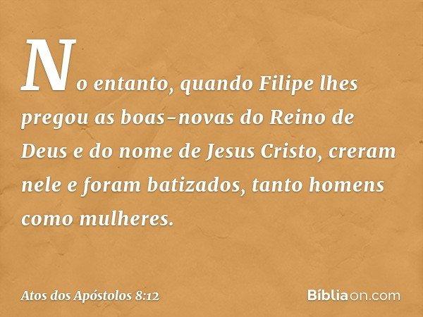 No entanto, quando Filipe lhes pregou as boas-novas do Reino de Deus e do nome de Jesus Cristo, creram nele e foram batizados, tanto homens como mulheres. -- At