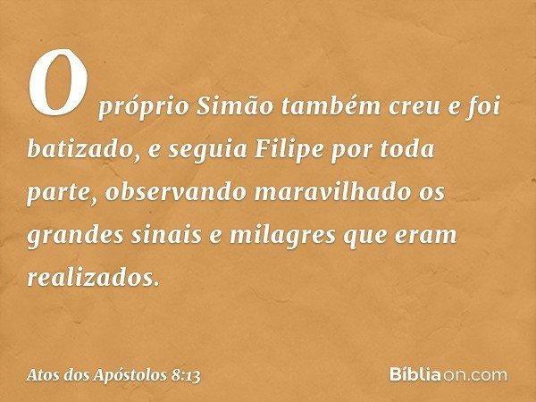 O próprio Simão também creu e foi batizado, e seguia Filipe por toda parte, observando maravilhado os grandes sinais e milagres que eram realizados. -- Atos dos