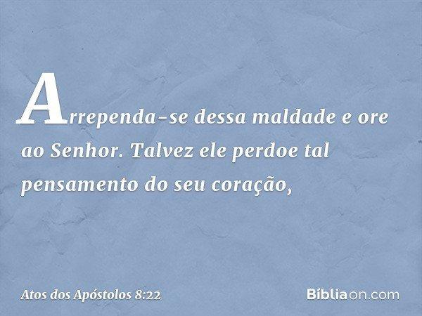 Arrependa-se dessa maldade e ore ao Senhor. Talvez ele perdoe tal pensamento do seu coração, -- Atos dos Apóstolos 8:22